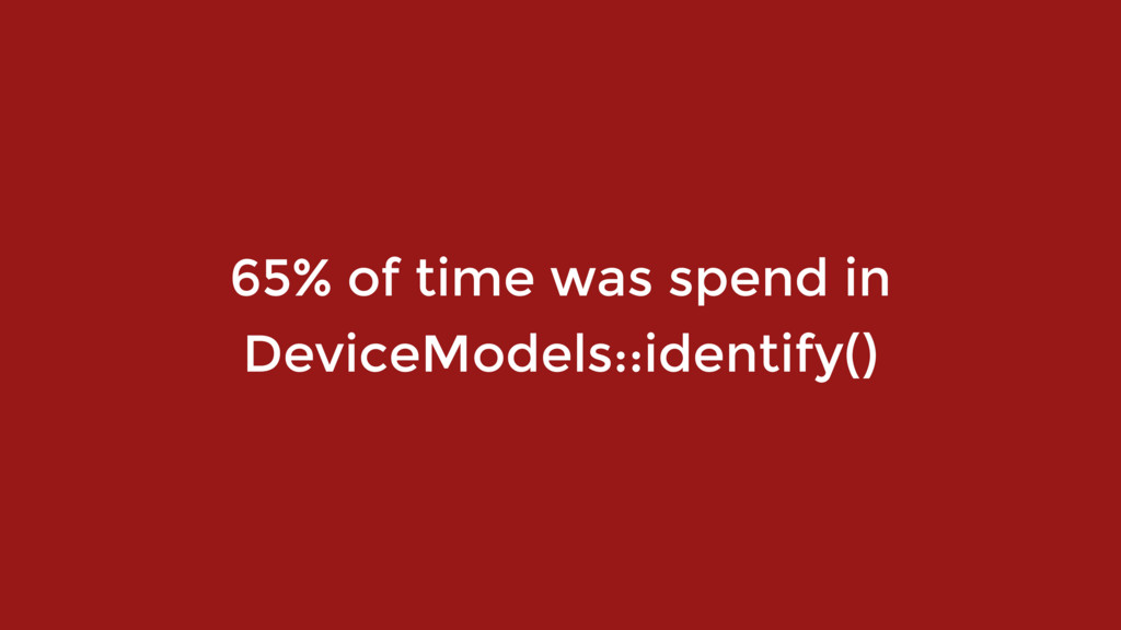 65% of time was spend in DeviceModels::identify...
