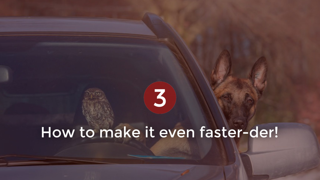 How to make it even faster-der! 3