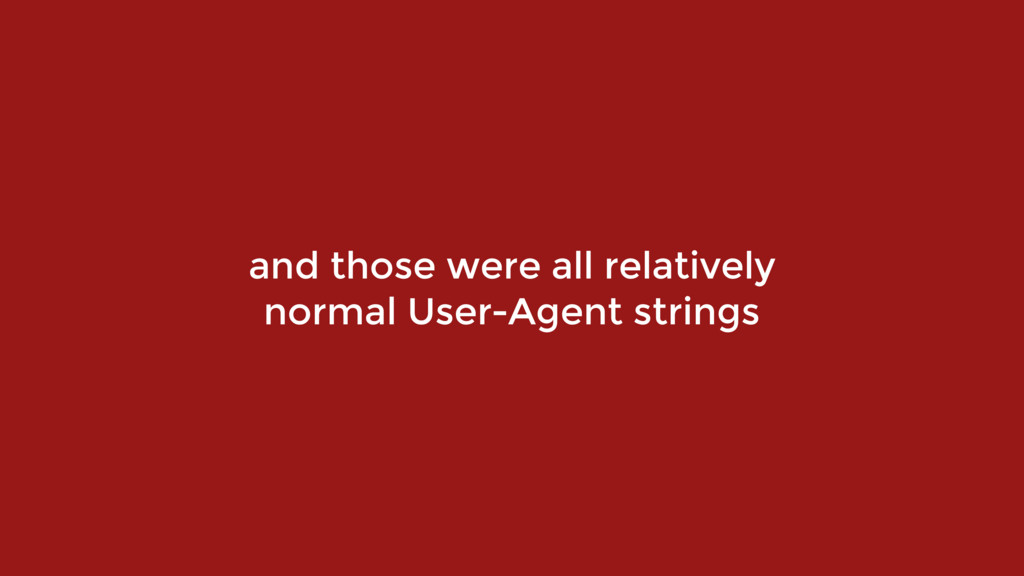 and those were all relatively normal User-Agent...