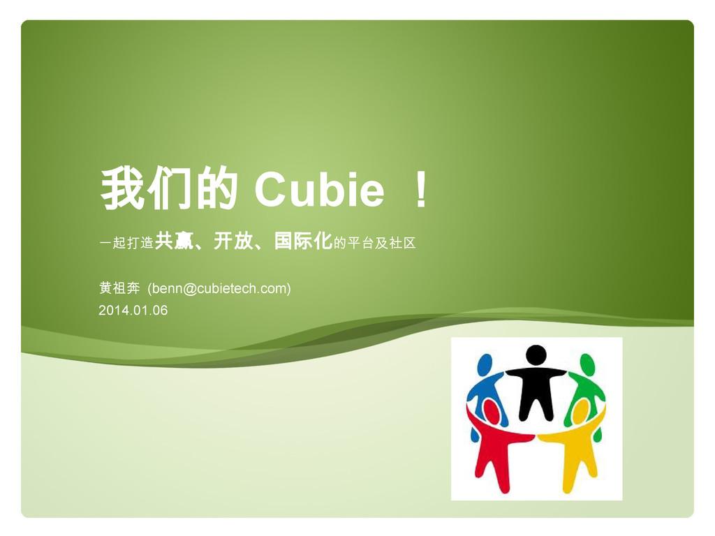 一起打造共赢、开放、国际化的平台及社区 黄祖奔 (benn@cubietech.com) 20...