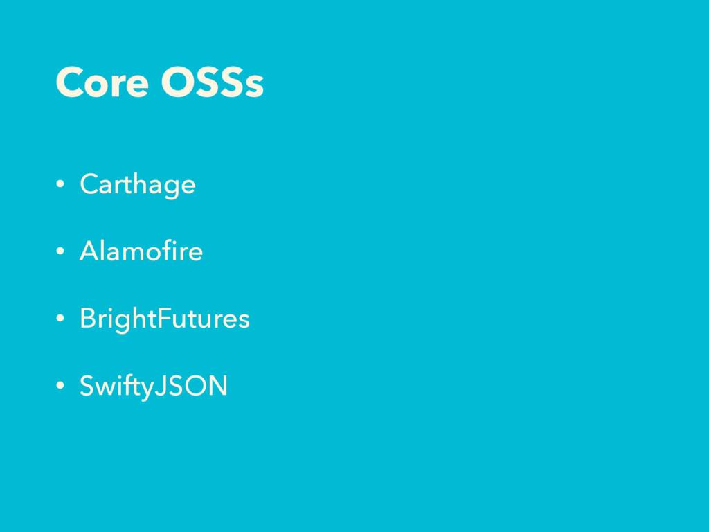 Core OSSs • Carthage • Alamofire • BrightFutures...