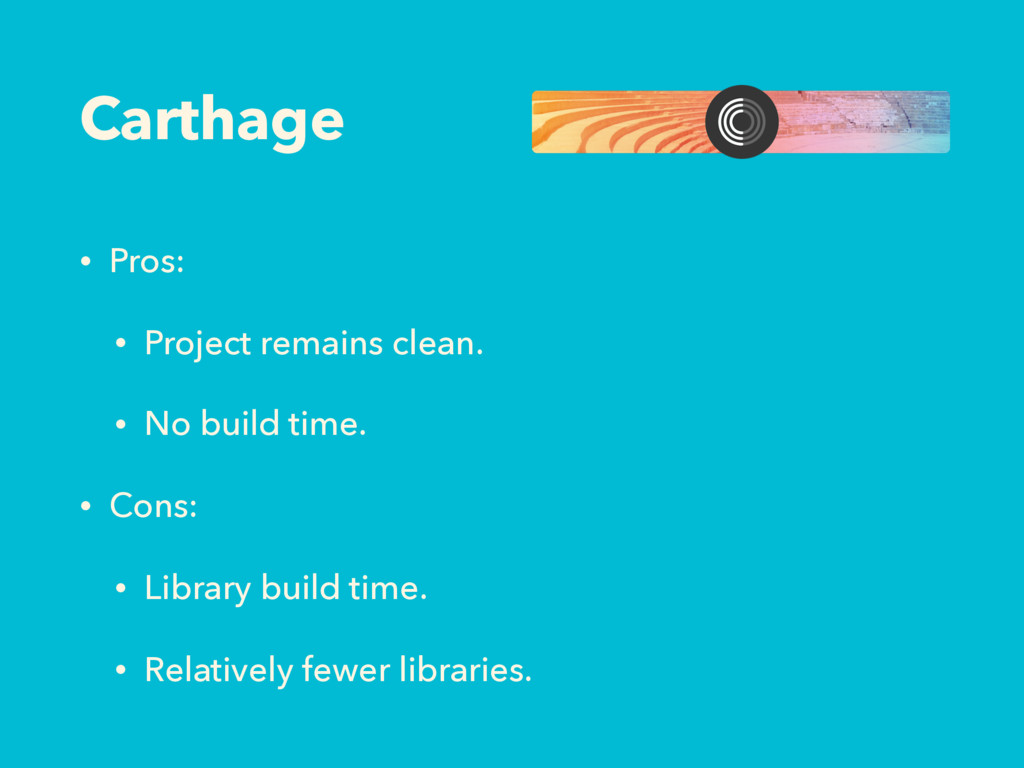Carthage • Pros: • Project remains clean. • No ...