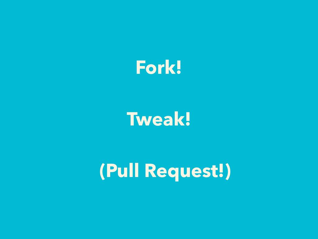 Fork! Tweak! (Pull Request!)