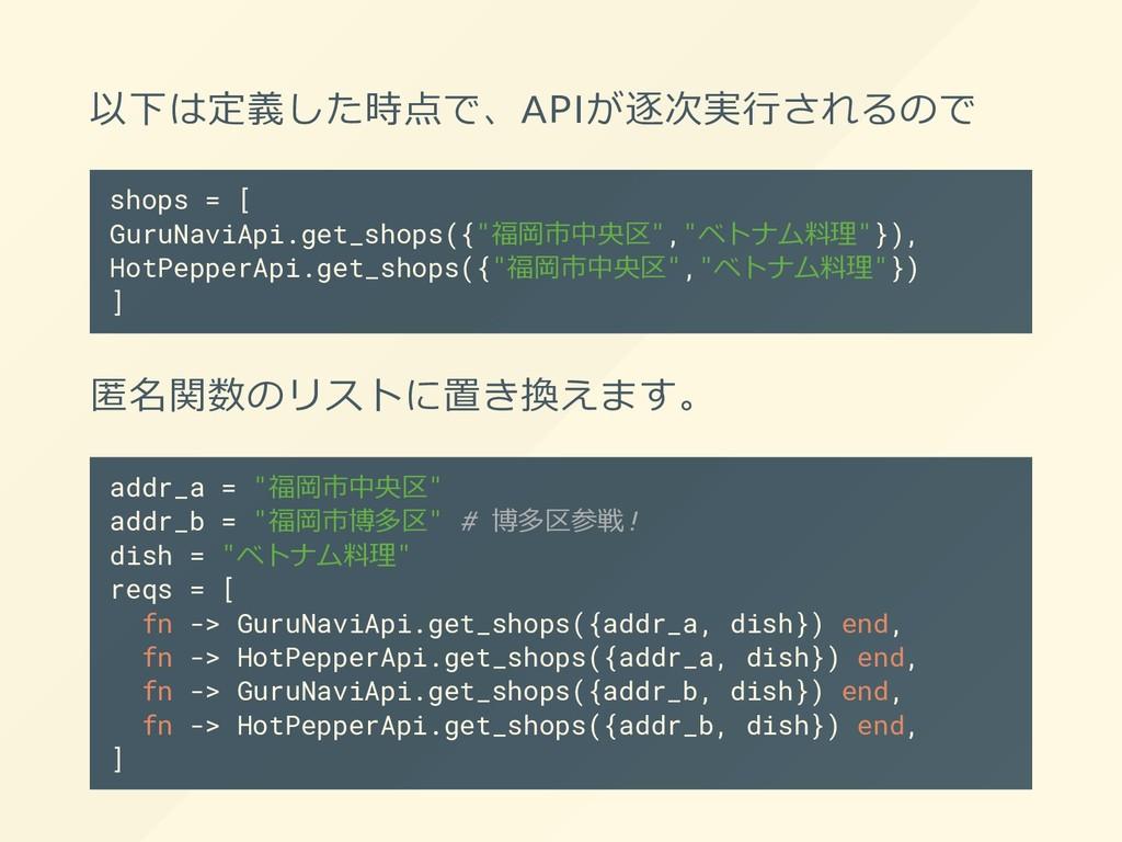 以下は定義した時点で、APIが逐次実⾏されるので shops = [ GuruNaviApi....