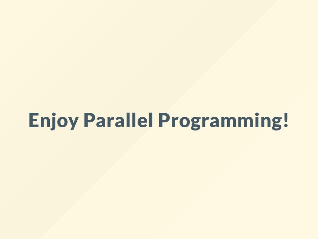 Enjoy Parallel Programming!