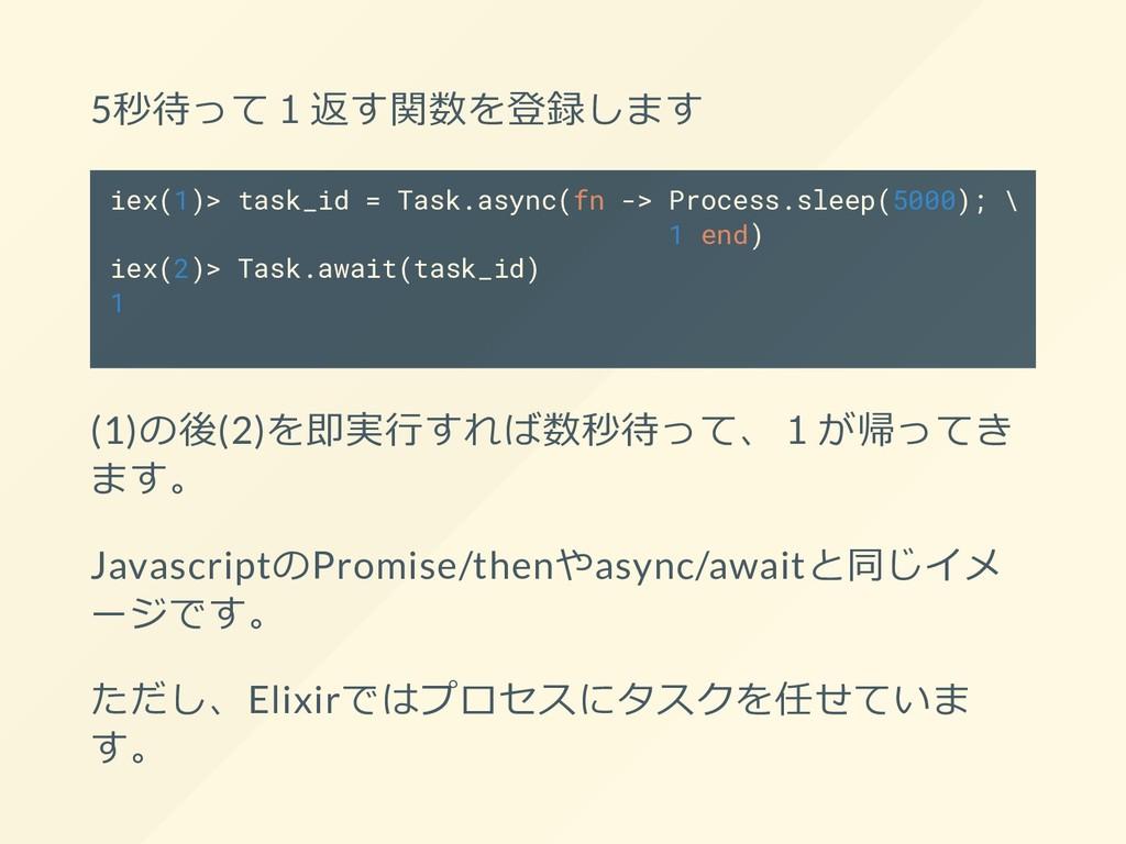 5秒待って1返す関数を登録します iex(1)> task_id = Task.async(f...
