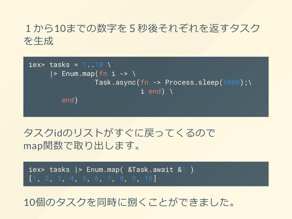 1から10までの数字を5秒後それぞれを返すタスク を⽣成 iex> tasks = 1..10...