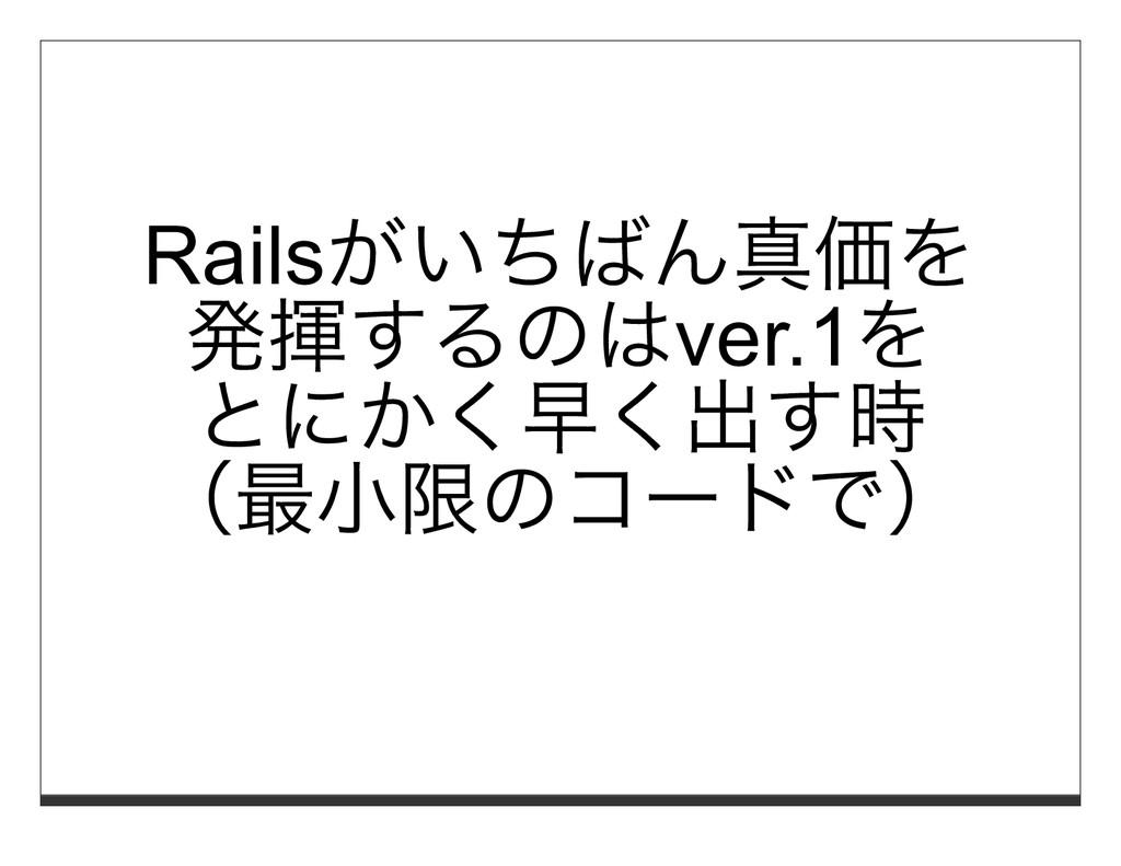 Railsがいちばん真価を 発揮するのはver.1を とにかく早く出す時 (最⼩限のコードで)