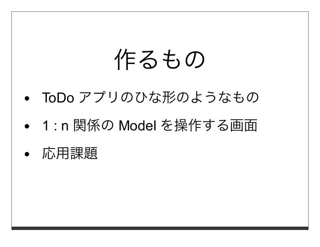 作るもの ToDo アプリのひな形のようなもの 1 : n 関係の Model を操作する画⾯...