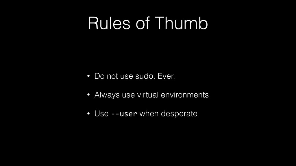 Rules of Thumb • Do not use sudo. Ever. • Alway...
