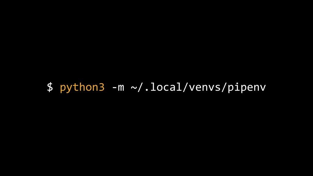 $ python3 -m ~/.local/venvs/pipenv