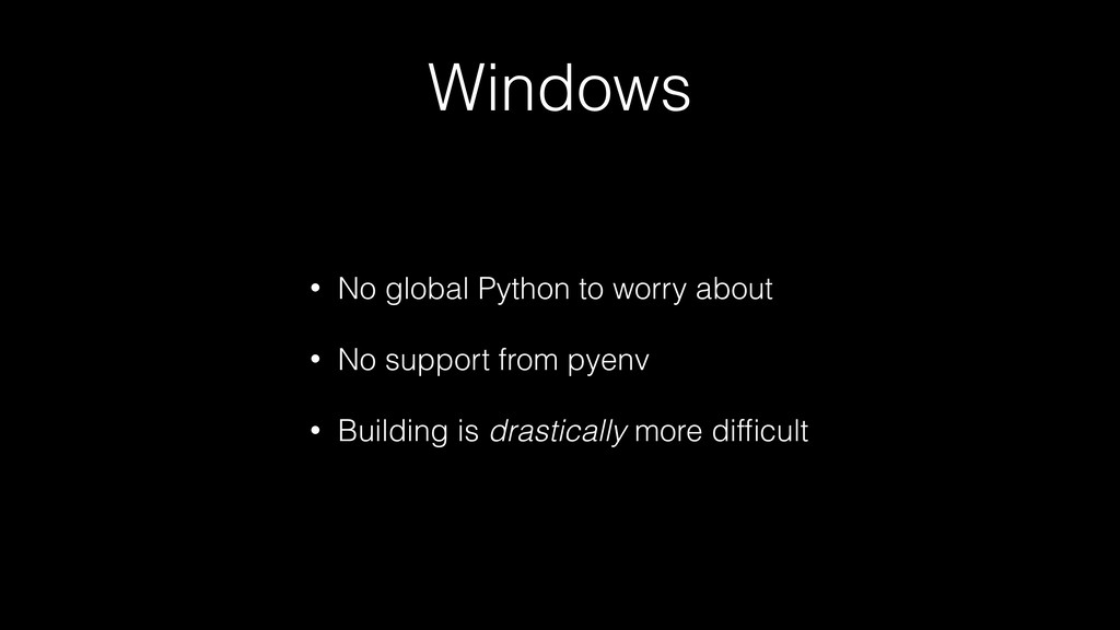Windows • No global Python to worry about • No ...