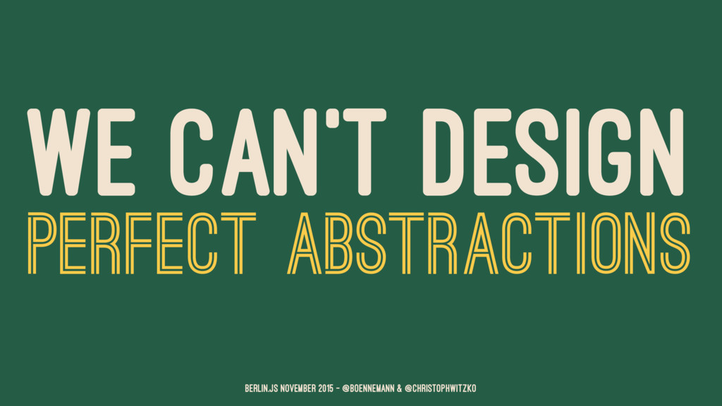 WE CAN'T DESIGN PERFECT ABSTRACTIONS Berlin.JS ...