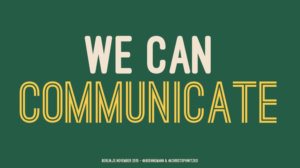 WE CAN COMMUNICATE Berlin.JS November 2015 – @b...