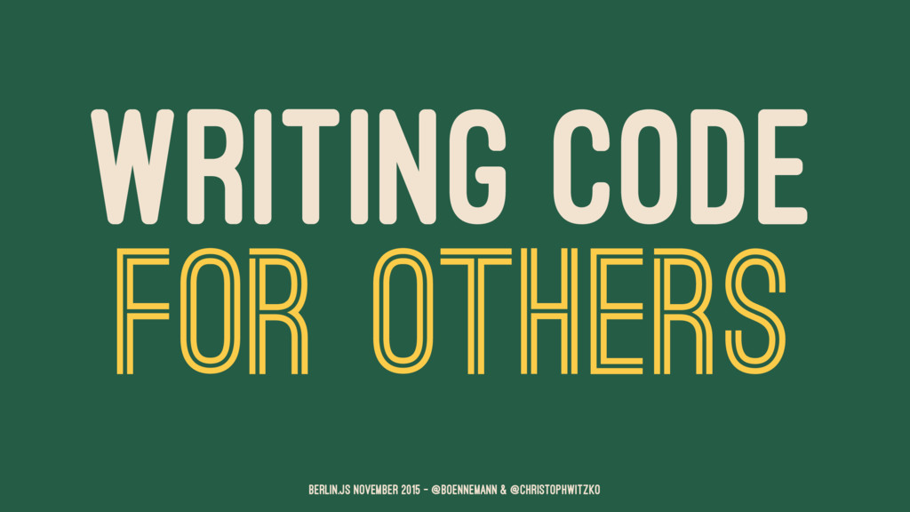 WRITING CODE FOR OTHERS Berlin.JS November 2015...