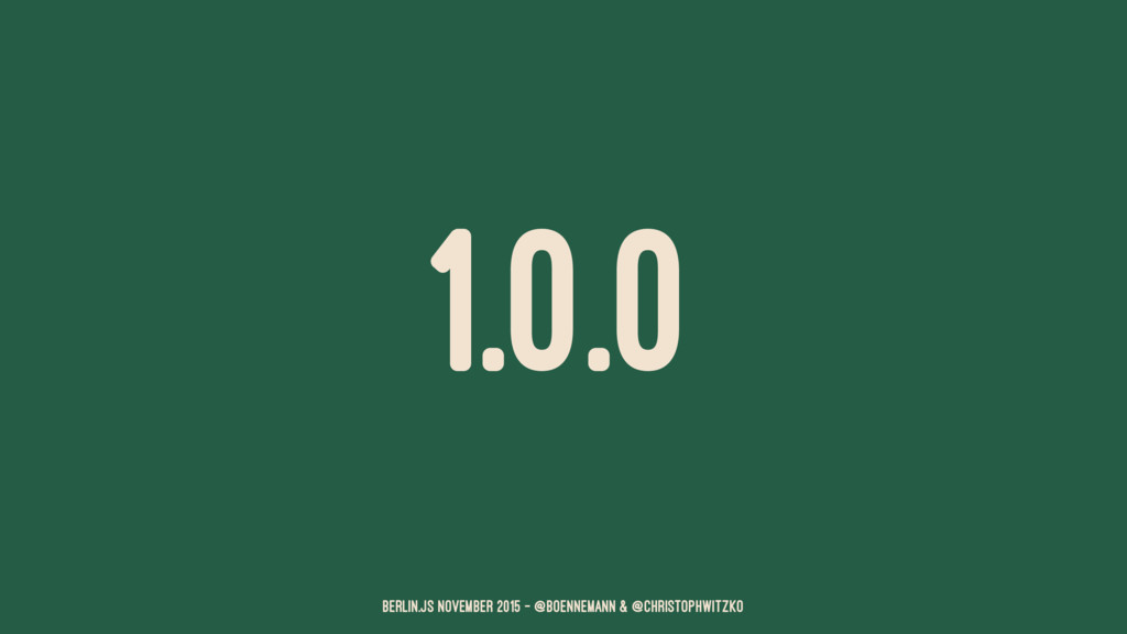 1.0.0 Berlin.JS November 2015 – @boennemann & @...
