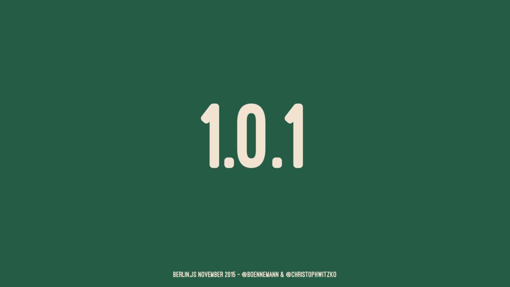 1.0.1 Berlin.JS November 2015 – @boennemann & @...