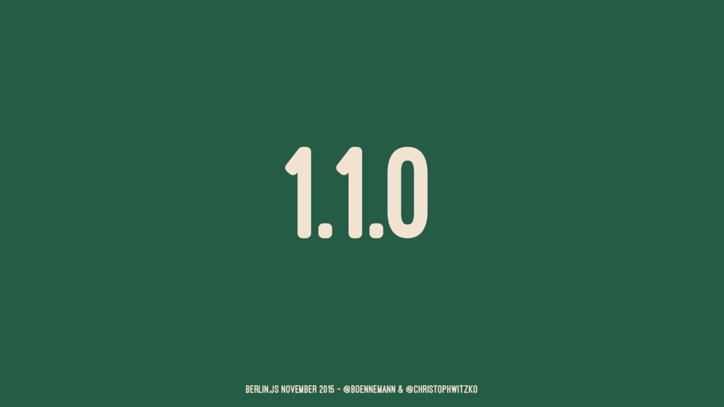 1.1.0 Berlin.JS November 2015 – @boennemann & @...