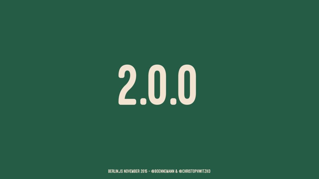 2.0.0 Berlin.JS November 2015 – @boennemann & @...