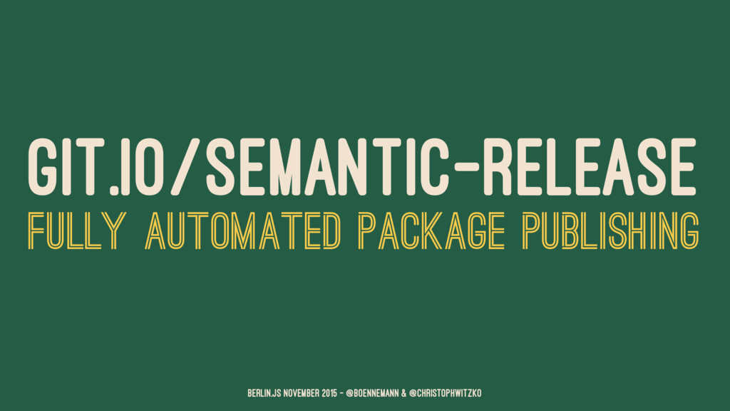 GIT.IO/SEMANTIC-RELEASE FULLY AUTOMATED PACKAGE...