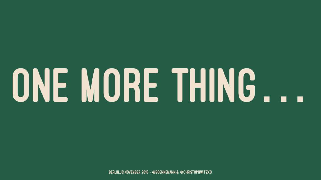 ONE MORE THING… Berlin.JS November 2015 – @boen...