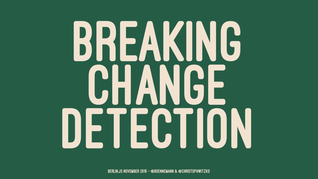 BREAKING CHANGE DETECTION Berlin.JS November 20...