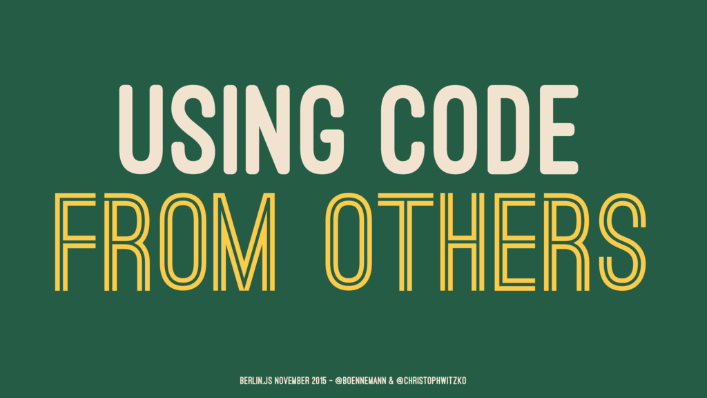 USING CODE FROM OTHERS Berlin.JS November 2015 ...