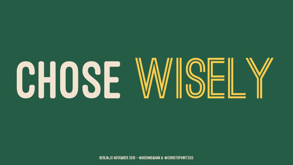CHOSE WISELY Berlin.JS November 2015 – @boennem...