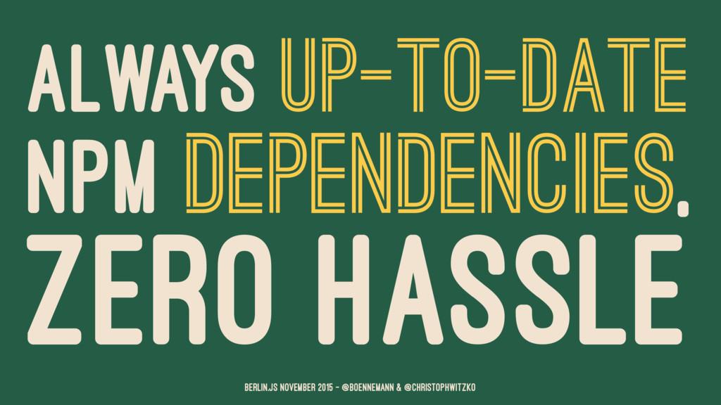ALWAYS UP-TO-DATE NPM DEPENDENCIES, ZERO HASSLE...