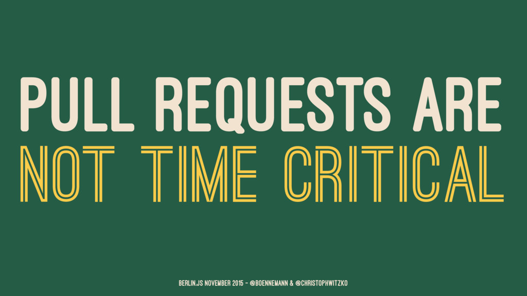 PULL REQUESTS ARE NOT TIME CRITICAL Berlin.JS N...
