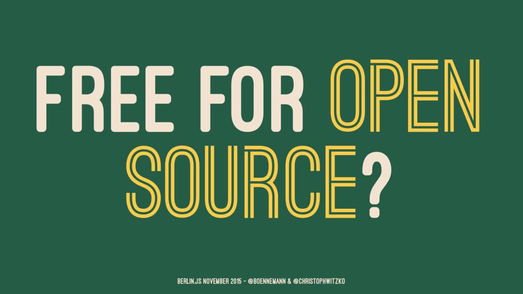 FREE FOR OPEN SOURCE? Berlin.JS November 2015 –...