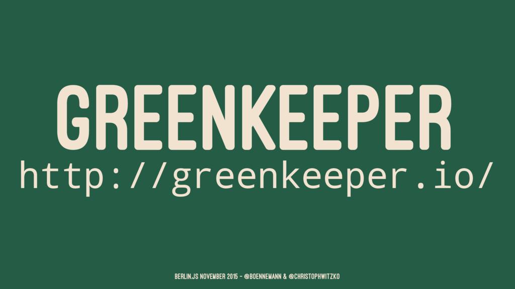 GREENKEEPER http://greenkeeper.io/ Berlin.JS No...