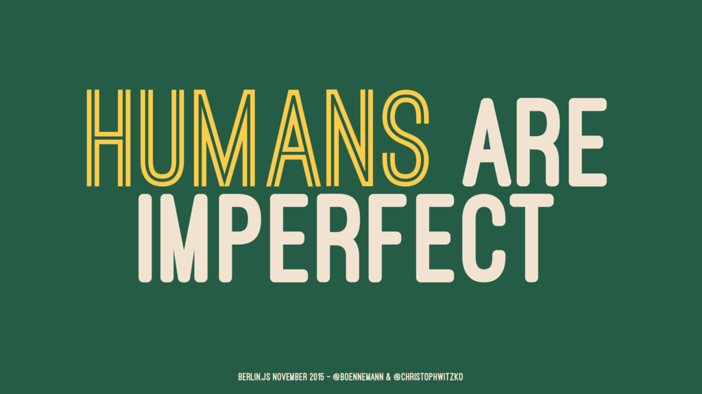 HUMANS ARE IMPERFECT Berlin.JS November 2015 – ...