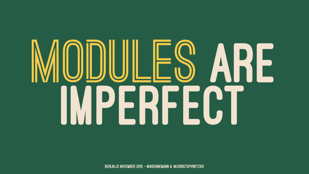 MODULES ARE IMPERFECT Berlin.JS November 2015 –...