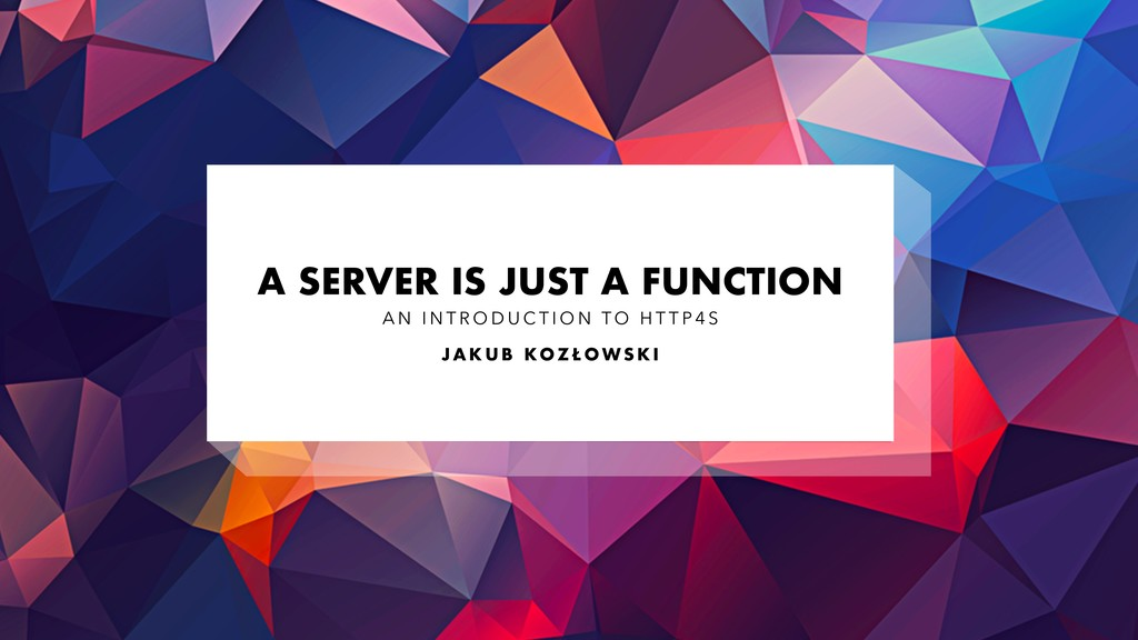 A SERVER IS JUST A FUNCTION A N I N T R O D U C...