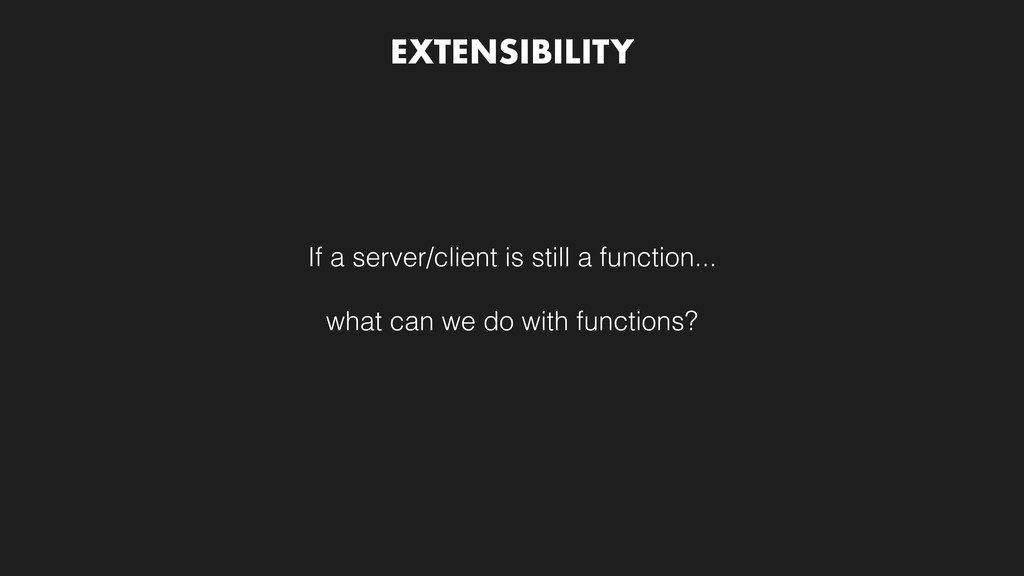 EXTENSIBILITY If a server/client is still a fun...