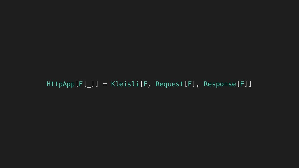 HttpApp[F[_]] = Kleisli[F, Request[F], Response...