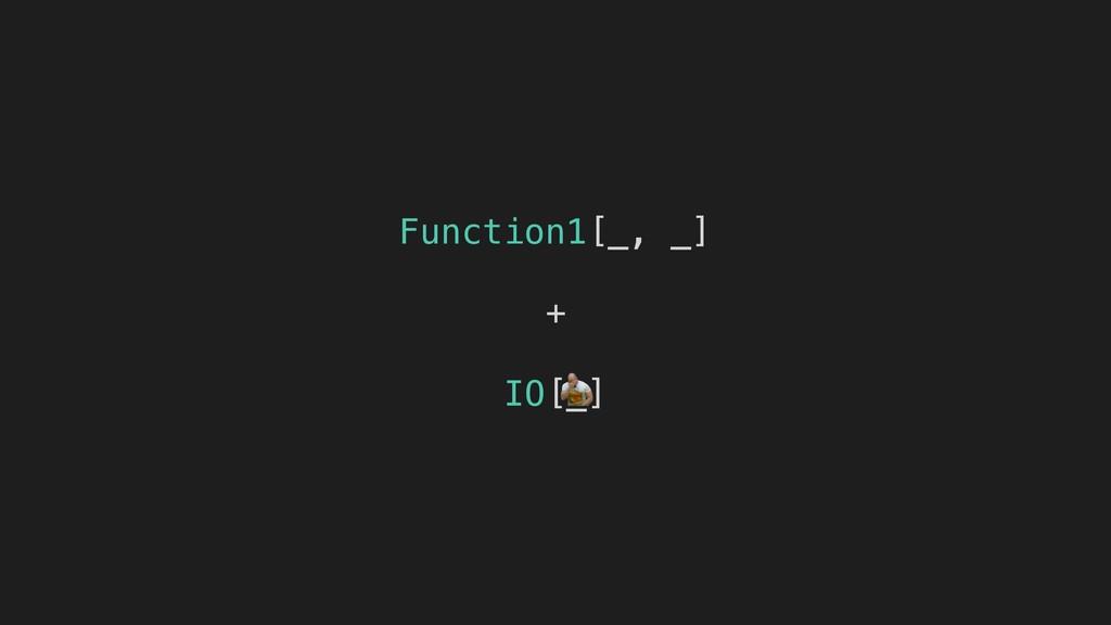 Function1[_, _] + IO[_]