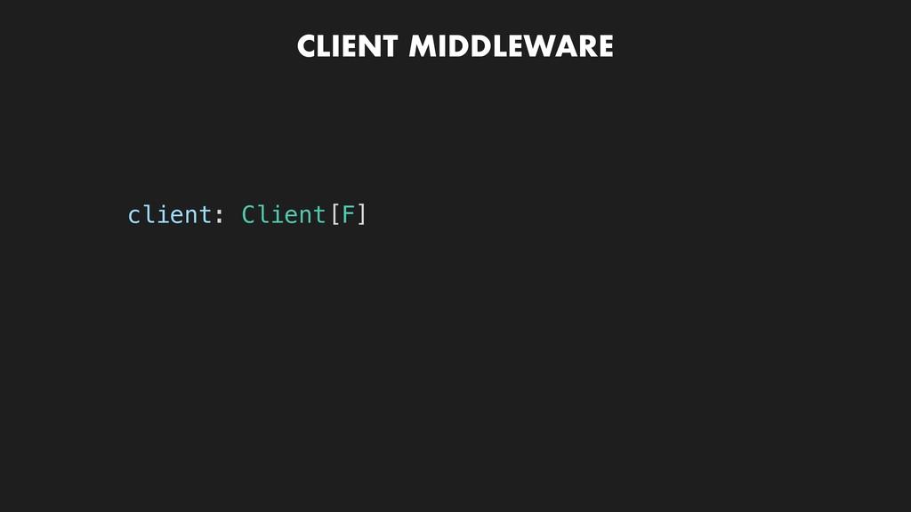 CLIENT MIDDLEWARE client: Client[F]