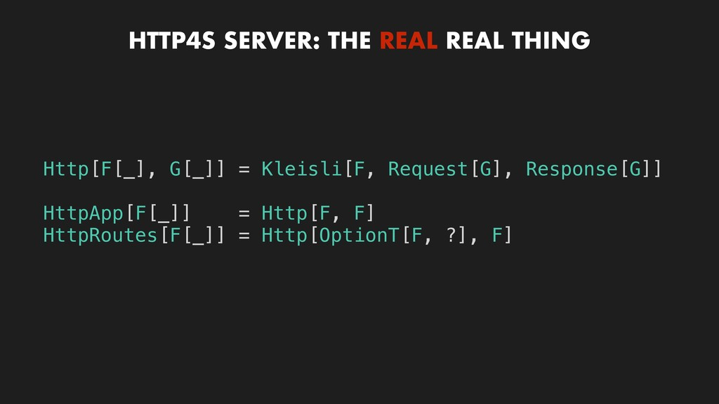HTTP4S SERVER: THE REAL REAL THING Http[F[_], G...