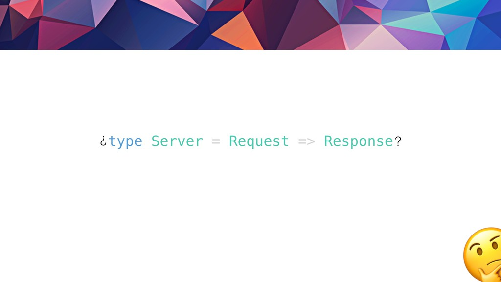 type Server = Request => Response? ?