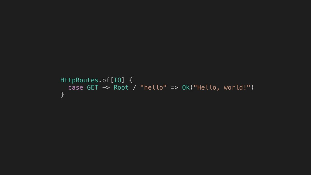 "HttpRoutes.of[IO] { case GET -> Root / ""hello"" ..."