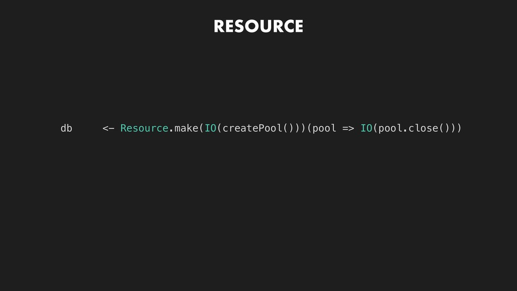 RESOURCE db <- Resource.make(IO(createPool()))(...