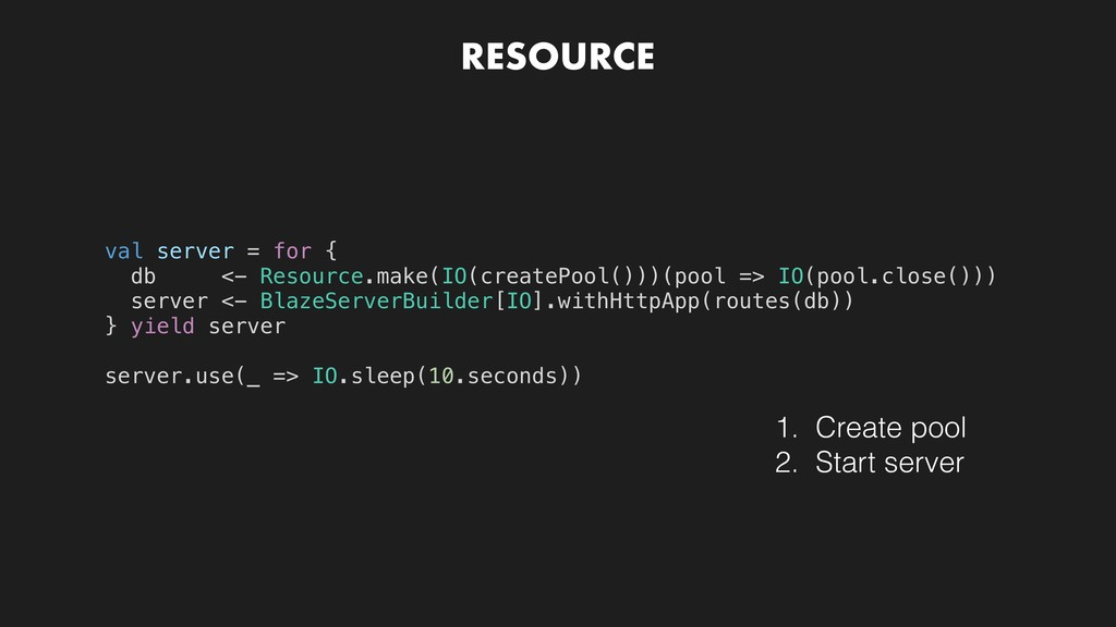 RESOURCE val server = for { db <- Resource.make...