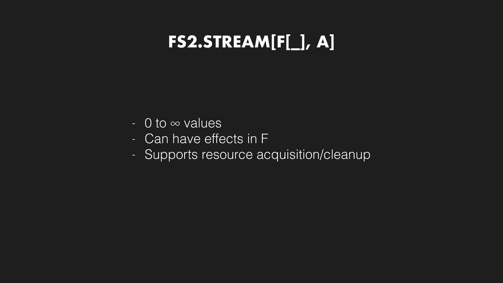 FS2.STREAM[F[_], A] - 0 to ∞ values - Can have ...
