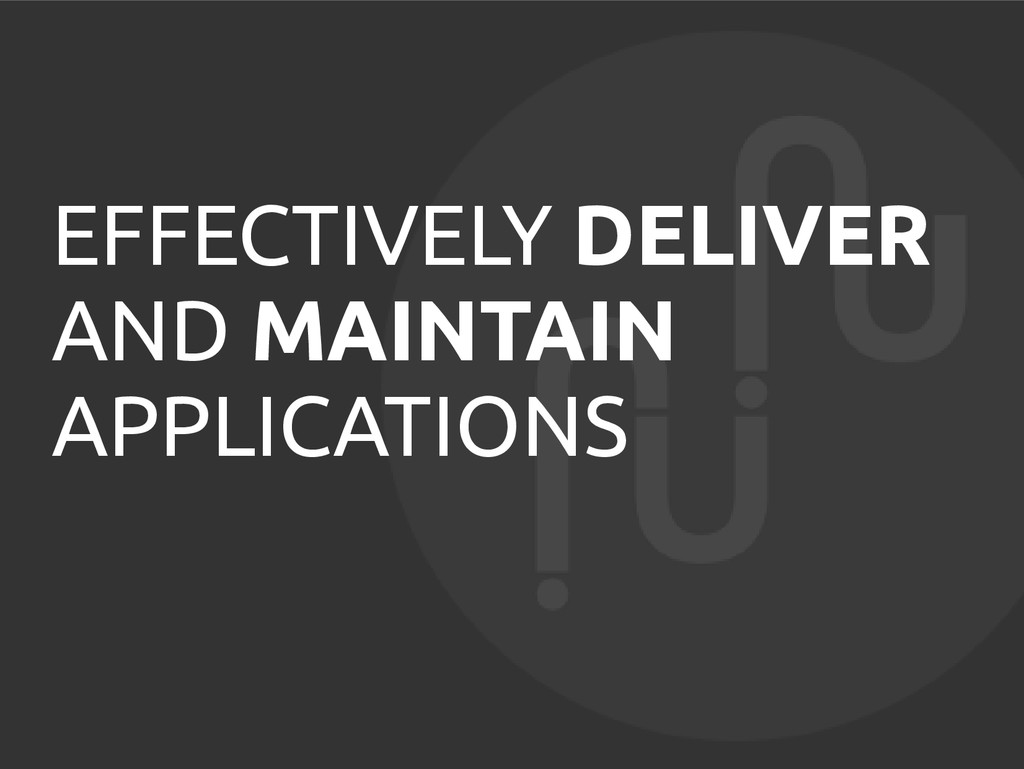 EFFECTIVELY DELIVER AND MAINTAIN APPLICATIONS