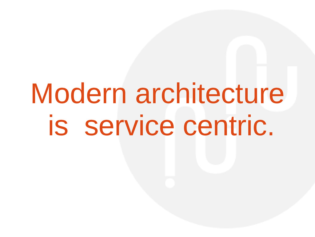 Modern architecture is service centric.