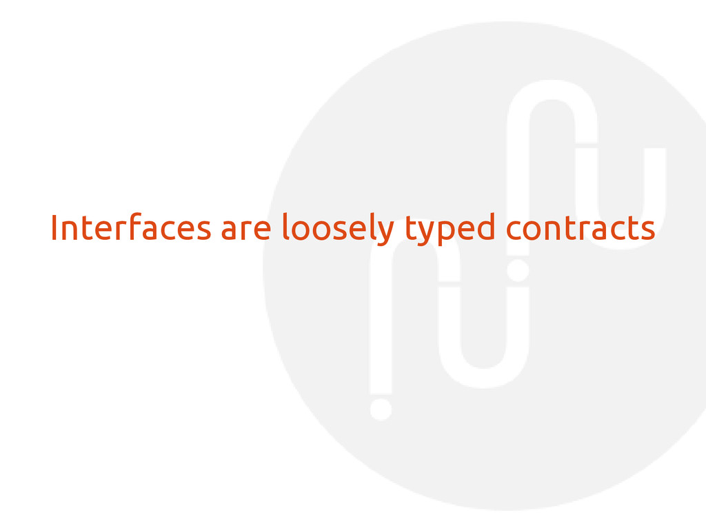Interfaces are loosely typed contracts