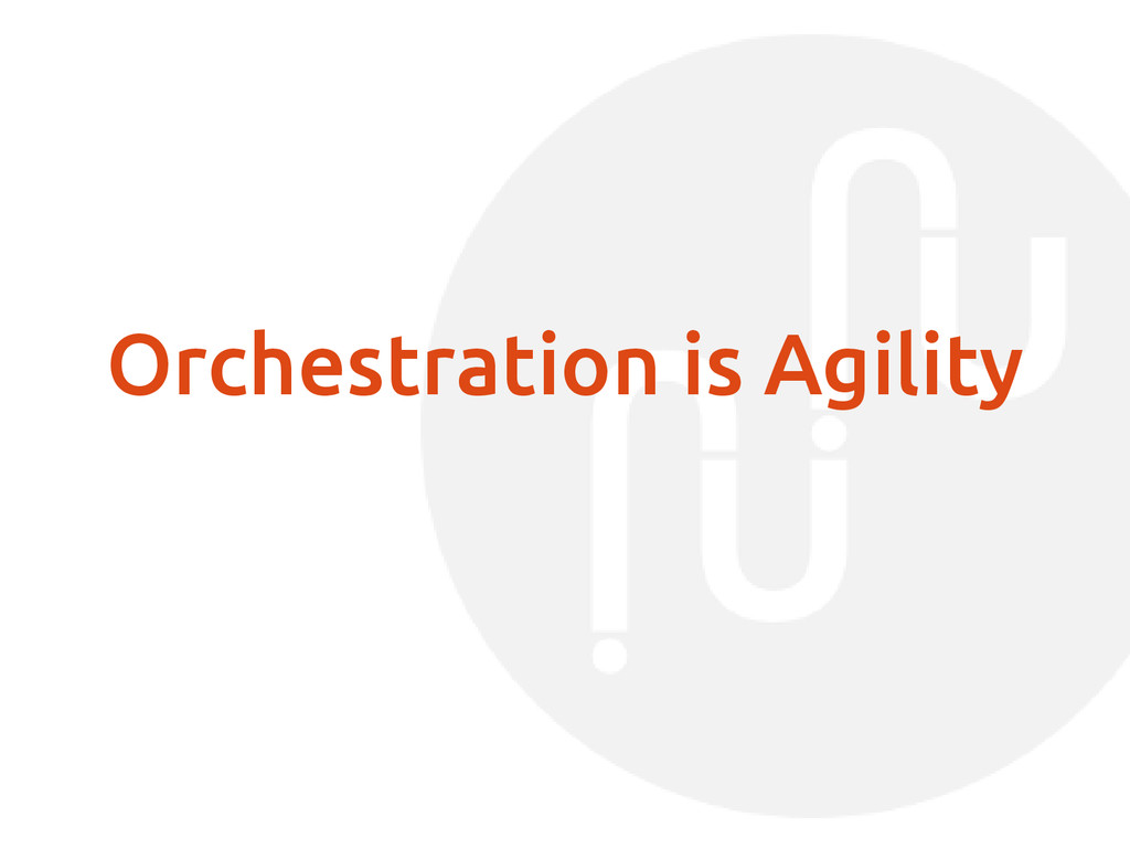 Orchestration is Agility