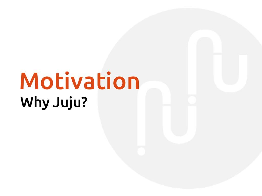 Motivation Why Juju?